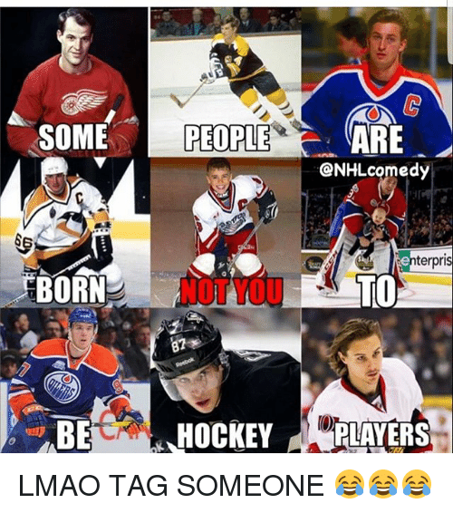 Lmao, Memes, and Tag Someone: SOME PEOPLEARE  @NHLcomedy  terpris  EBORN  NOT YOU  TO  HOCKEYP  PLAYERS LMAO TAG SOMEONE 😂😂😂