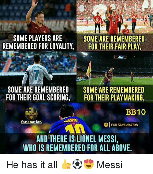Memes, Lionel Messi, and Goal: SOME PLAYERS ARE  REMEMBERED FOR LOYALITY,FOR THEIR FAIR PLAY  SOME ARE REMEMBERED  SOME ARE REMEMBERED  FOR THEIR GOAL SCORING,  SOME ARE REMEMBERED  FOR THEIR PLAYMAKING,  BB10  01 FCB FANS NATION  AND THERE IS LIONEL MESSI,  WHO IS REMEMBERED FOR ALL ABOVE He has it all 👍⚽️😍 Messi
