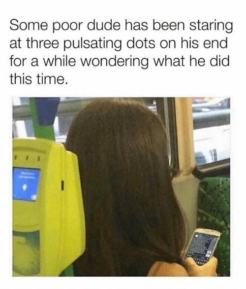 Dank, Dude, and Time: Some poor dude has been staring  at three pulsating dots on his end  for a while wondering what he did  this time.