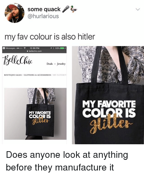 Memes, Hitler, and Jewelry: some quack !  @hurlarious  my fav colour is also hitler  G Messages ..ooo令  12:58 PM  a bellechic.com  mc  Deals Jewelry  BOUTIQUE SALES/CLOTHING & ACCESSORIES MY FAVORIT  MY FAVORITE  COLOR IS  MY FAVORITE  COLOR S  utle  glitter  ai Does anyone look at anything before they manufacture it