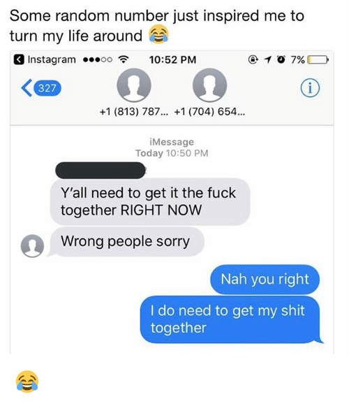 Instagram, Life, and Memes: Some random number just inspired me to  turn my life around  Instagram oo10:52 PM  327  +1 (813) 787... +1 (704) 654.  iMessage  Today 10:50 PM  Y'all need to get it the fuck  together RIGHT NOW  Wrong people sorry  Nah you right  I do need to get my shit  together 😂
