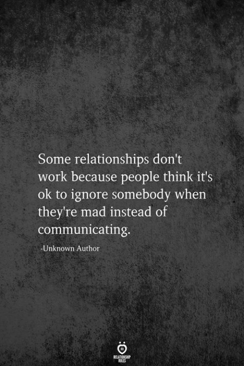 Relationships, Work, and Mad: Some relationships don't  work because people think it's  ok to ignore somebody when  they're mad instead of  communicating  Unknown Author  RELATIONSHIP  ES