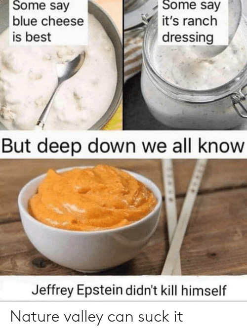Best, Blue, and Nature: Some say  Some say  blue cheese  it's ranch  dressing  is best  But deep down we all know  Jeffrey Epstein didn't kill himself Nature valley can suck it