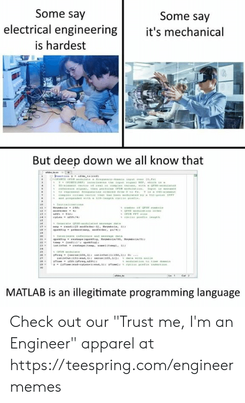 "Engineering, Programming, and Matlab: Some say  Some say  electrical engineering it's mechanical  is hardest  But deep down we all know that  MATLAB is an illegitimate programming language Check out our ""Trust me, I'm an Engineer"" apparel at https://teespring.com/engineermemes"