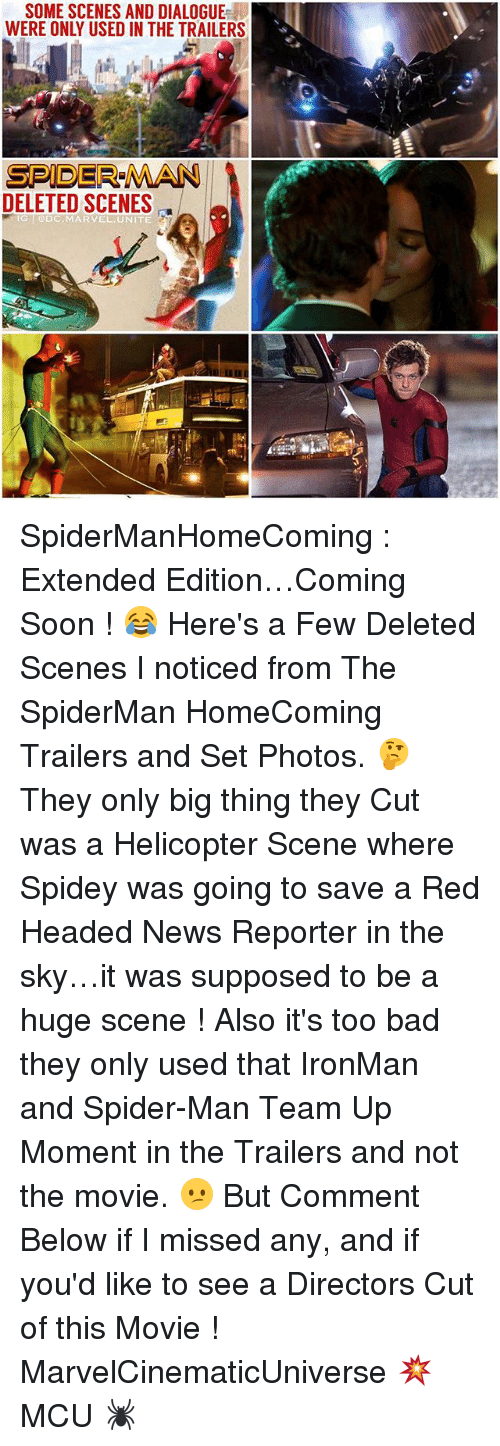 Bad, Memes, and News: SOME SCENES AND DIALOGUE  WERE ONLY USED IN THE TRAILERS  SPIDER-MAN  DELETED SCENES  @DC MARVEL UNITE SpiderManHomeComing : Extended Edition…Coming Soon ! 😂 Here's a Few Deleted Scenes I noticed from The SpiderMan HomeComing Trailers and Set Photos. 🤔 They only big thing they Cut was a Helicopter Scene where Spidey was going to save a Red Headed News Reporter in the sky…it was supposed to be a huge scene ! Also it's too bad they only used that IronMan and Spider-Man Team Up Moment in the Trailers and not the movie. 😕 But Comment Below if I missed any, and if you'd like to see a Directors Cut of this Movie ! MarvelCinematicUniverse 💥 MCU 🕷