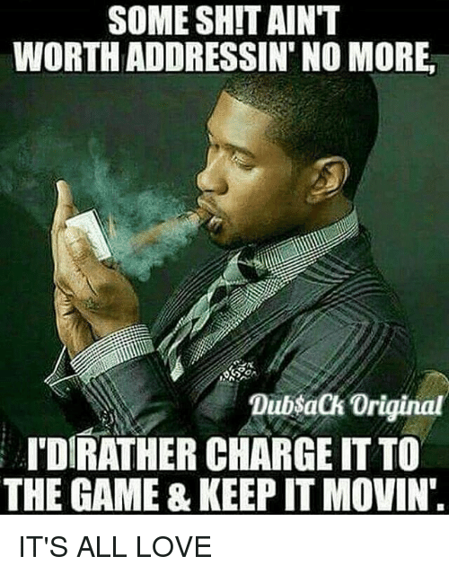 Some Sh T Aint Worth Addressin No More Dubsack Original Dirather Charge It To The Game Keep It Movin It S All Love Love Meme On Me Me