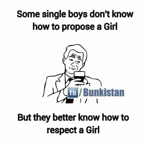 Girls, Memes, and Respect: Some single boys don't know  how to propose a Girl  fb/Bunkistan  But they better know how to  respect a Girl