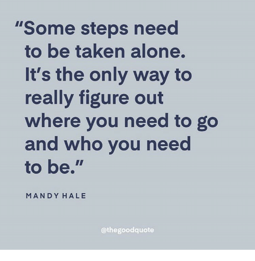 "Being Alone, Taken, and Who: ""Some steps need  to be taken alone.  It's the only way to  really figure o  where you need to go  and who vou need  to be.""  MANDY HALE  @thegoodquote"