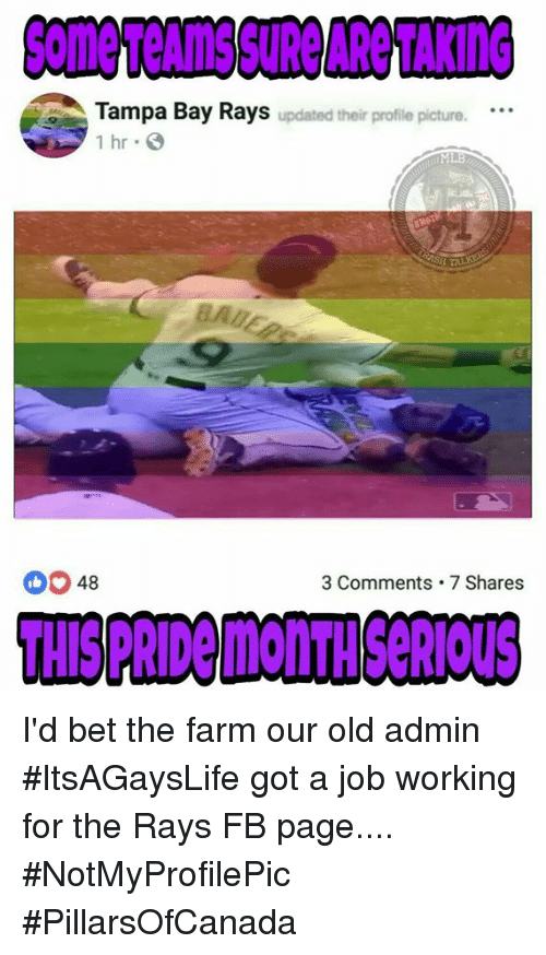 Memes, Old, and 🤖: Some Teams SURe ARe TAKING  Tampa Bay Rays updated their protle picture...  1 hr  SH TA  DO 48  3 Comments 7 Shares  THIS PRIDe moNTH SARIOUS I'd bet the farm our old admin #ItsAGaysLife got a job working for the Rays FB page.... #NotMyProfilePic   #PillarsOfCanada