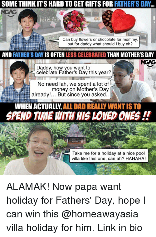 Dad, Fathers Day, and Memes: SOME THINK ITS HARD TO GET GIFTS FOR FATHER'S DAY  Can buy flowers or chocolate for mommy,  but for daddy what should I buy eh?  AND  FATHER'S DAY  IS OFTEN  LESS CELEBRATED  THAN MOTHER'S DAY  MGNG  Daddy, how you want to  celebrate Father's Day this year?  No need lah, we spent a lot of  money on Mother's Day  already!... But since you asked  WHEN ALL DAD REALLY WANTISTO  SPEND TIME WITH HIS LOVED ONES  Take me for a holiday at a nice pool  villa like this one, can ah? HAHAHA! ALAMAK! Now papa want holiday for Fathers' Day, hope I can win this @homeawayasia villa holiday for him. Link in bio