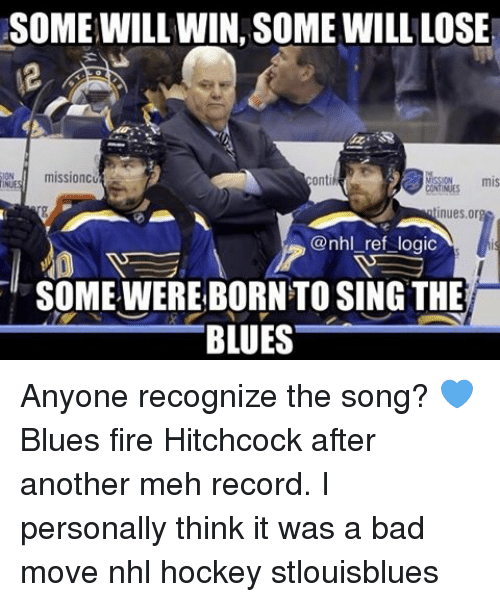 Hockey, Meh, and Memes: SOME WILL WIN SOME WILL LOSE  mission  mis  nues or  @nhl ref logic  SOME WEREBORNTO SING THE  BLUES Anyone recognize the song? 💙 Blues fire Hitchcock after another meh record. I personally think it was a bad move nhl hockey stlouisblues