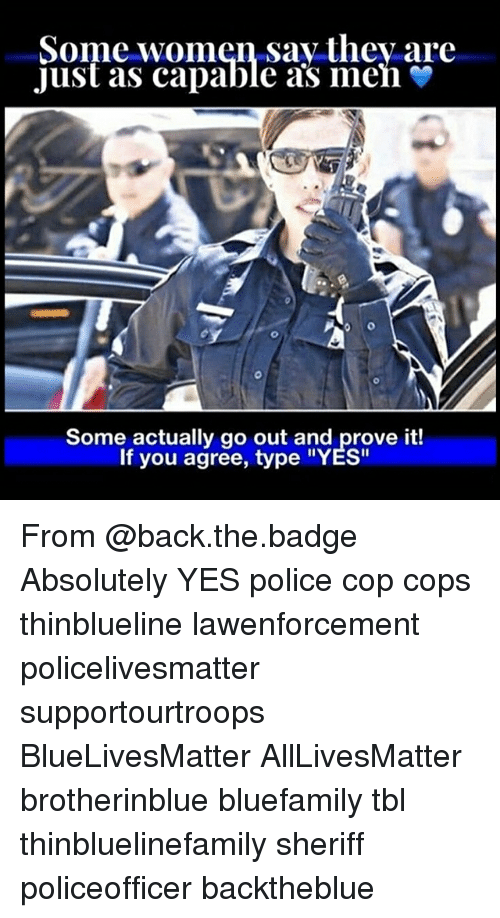 """All Lives Matter, Memes, and Police: Some women say thev are  Just as capable as men  Some actually go out and prove it!  If you agree, type """"YES"""" From @back.the.badge Absolutely YES police cop cops thinblueline lawenforcement policelivesmatter supportourtroops BlueLivesMatter AllLivesMatter brotherinblue bluefamily tbl thinbluelinefamily sheriff policeofficer backtheblue"""