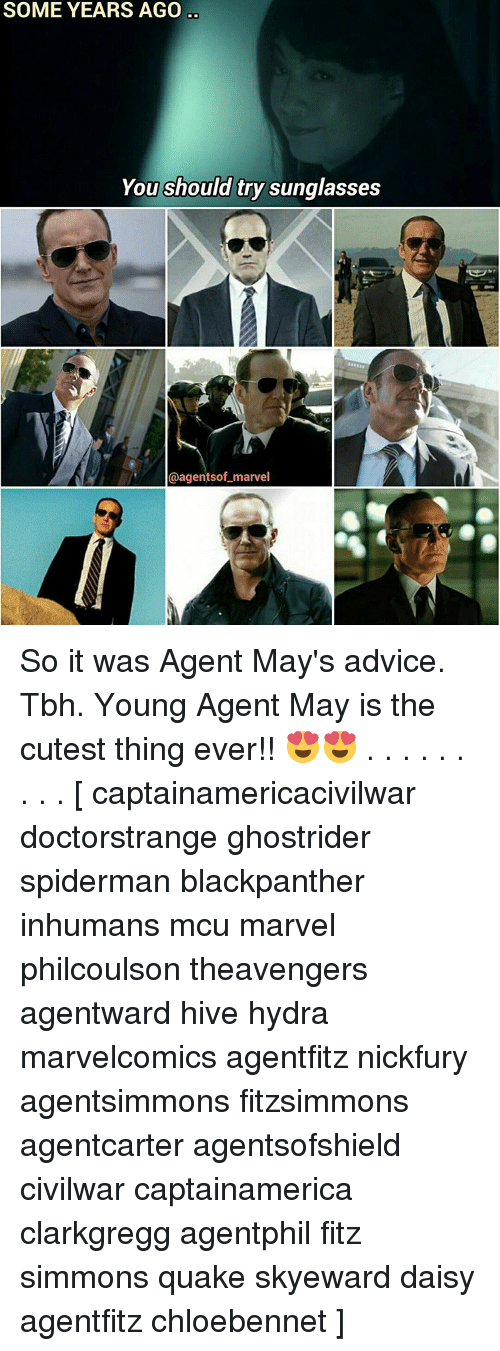 Advice, Memes, and Tbh: SOME YEARS AGO  You should try sunglasses  agentsof marvel So it was Agent May's advice. Tbh. Young Agent May is the cutest thing ever!! 😍😍 . . . . . . . . . [ captainamericacivilwar doctorstrange ghostrider spiderman blackpanther inhumans mcu marvel philcoulson theavengers agentward hive hydra marvelcomics agentfitz nickfury agentsimmons fitzsimmons agentcarter agentsofshield civilwar captainamerica clarkgregg agentphil fitz simmons quake skyeward daisy agentfitz chloebennet ]