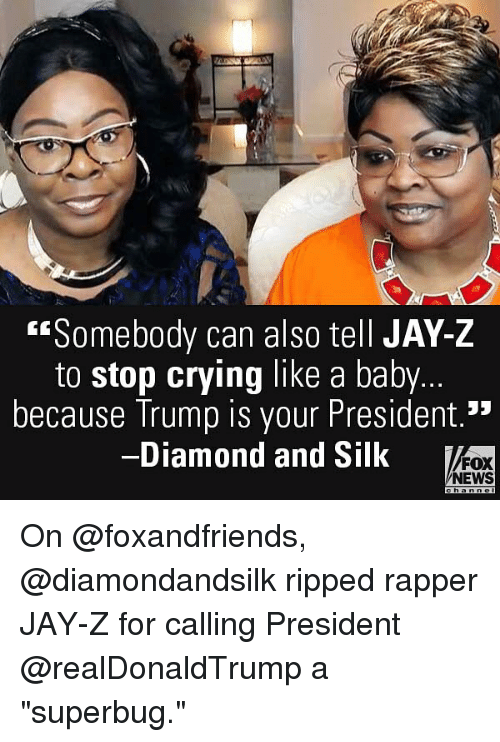 "Crying, Jay, and Jay Z: ""Somebody can also tell JAY-Z  to stop crying like a baby.  because Trump is your President.'""  Diamond and Silk  FOX  NEWS On @foxandfriends, @diamondandsilk ripped rapper JAY-Z for calling President @realDonaldTrump a ""superbug."""