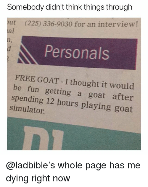 Funny, Goat, and Free: Somebody didn't think things through  out (225) 336-9030 for an interview!  al  Personals  FREE GOAT - I thought it would  be fun getting a goat after  spending 12 hours playing goat  simulator @ladbible's whole page has me dying right now