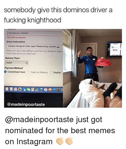 """Fucking, Instagram, and Memes: somebody give this dominos driver a  fucking knighthood  Choose your address  This field is  roquinod.  Driver Instructions  Sinister Hangover Door open Please bring upstairs  Poase domadarotos relating to your bod og akongoo or ra  Thoso notos aro for youroworonly  Delivery Time""""  Payment Method""""  o Credit/Debit card  O Cash on Delivery O  PayPal  @madeinpoortaste @madeinpoortaste just got nominated for the best memes on Instagram 👏🏼👏🏼"""