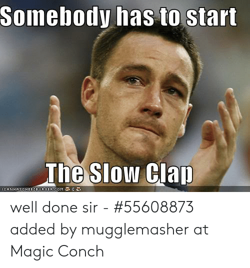 Somebody Has To Start The Slow Clap Well Done Sir 55608873 Added By Mugglemasher At Magic Conch Magic Meme On Me Me Slow clap or golf clap is a sarcastic type of applause that is used to heckle a speaker or performer. somebody has to start the slow clap