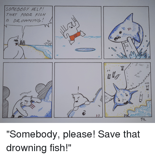 """Fish, Help, and Comics: SOMEBODY HELP/  THAT POOR FISH  MS DROWNING.  BYE  WOO """"Somebody, please! Save that drowning fish!"""""""