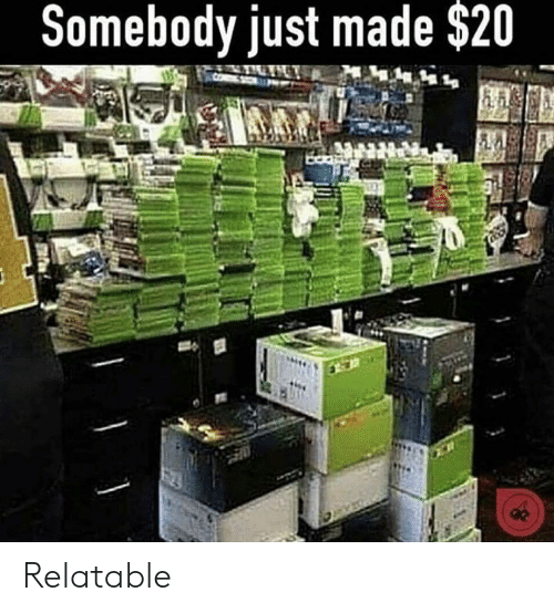 Relatable, Made, and Just: Somebody just made $20 Relatable