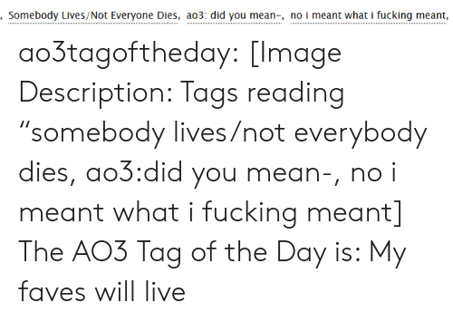 "Fucking, Target, and Tumblr: Somebody Lives/Not Everyone Dies, ao3: did you mean-, no i meant what i fucking meant, ao3tagoftheday:  [Image Description: Tags reading ""somebody lives/not everybody dies, ao3:did you mean-, no i meant what i fucking meant]  The AO3 Tag of the Day is: My faves will live"