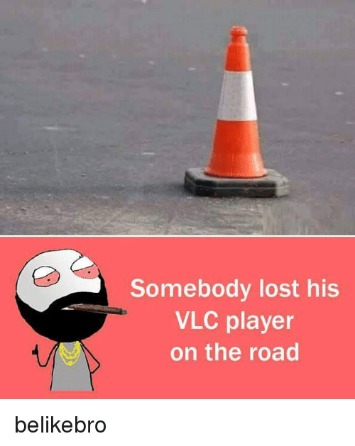 Memes, Lost, and On the Road: Somebody lost his  VLC player  on the road belikebro
