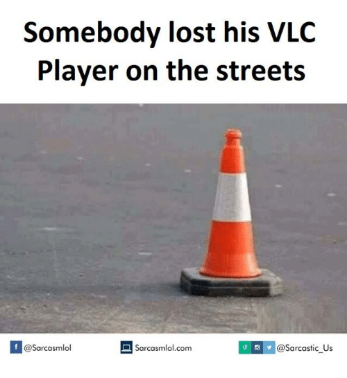 Player, Vlc, and Vlc Player: Somebody lost his VLC  Player on the streets  @sarcastic us  If @Sarcasmlol  Sarcasmlol.com