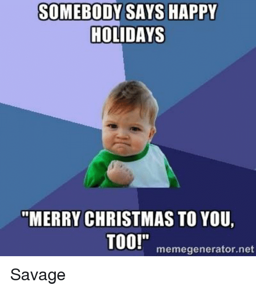 christmas meme and savage somebody says happy holidays merry christmas to you - Merry Christmas Meme Generator
