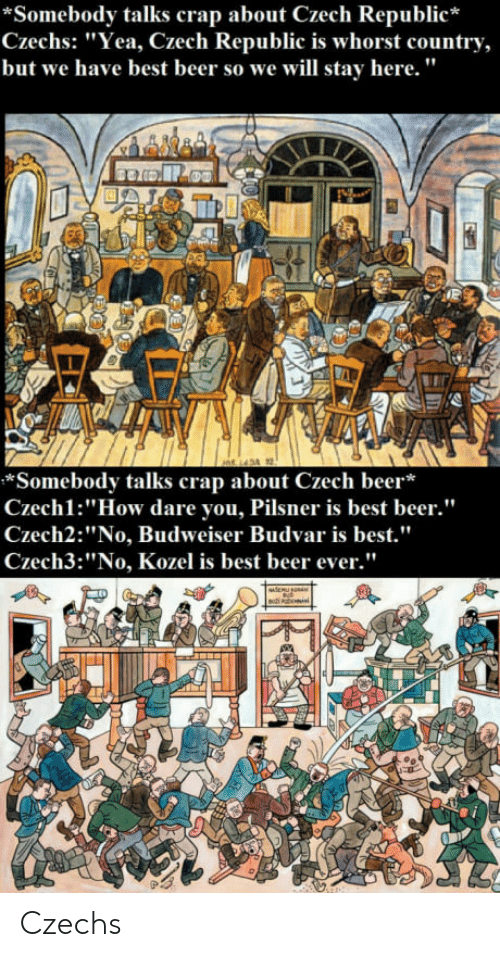 """Beer, Best, and How: *Somebody talks crap about Czech Republic*  Czechs: """"Yea, Czech Republic is whorst country,  but we have best beer so we will stay here.""""  *Somebody talks crap about Czech beer*  Czechl:""""How dare you, Pilsner is best beer.""""  Czech2:""""No, Budweiser Budvar is best.""""  Czech3:""""No, Kozel is best beer ever."""" Czechs"""