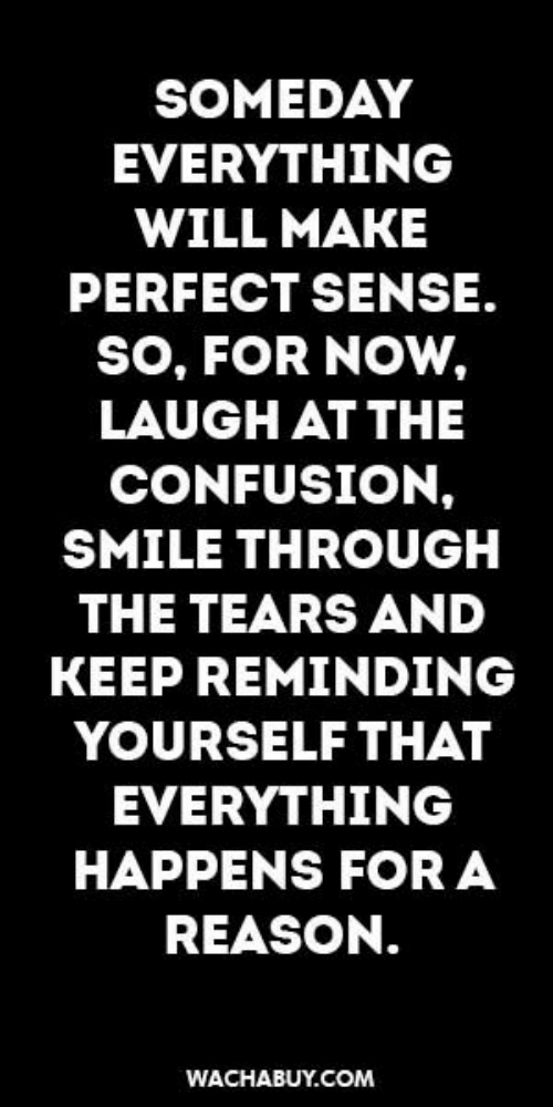 Smile, Reason, and Com: SOMEDAY  EVERYTHING  WILL MAKE  PERFECT SENSE.  so, FOR NOW,  LAUGH AT THE  CONFUSION,  SMILE THROUGH  THE TEARS AND  KEEP REMINDING  YOURSELF THAT  EVERYTHING  HAPPENS FOR A  REASON.  WACHABUY.COM