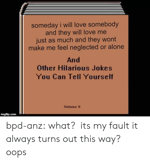 Being Alone, Love, and Tumblr: someday i will love somebody  and they will love me  just as much and they wont  make me feel neglected or alone  And  Other Hilarious Jokes  You Can Tell Yourseltf  Volume II  imgfip.com bpd-anz:  what? its my fault it always turns out this way? oops
