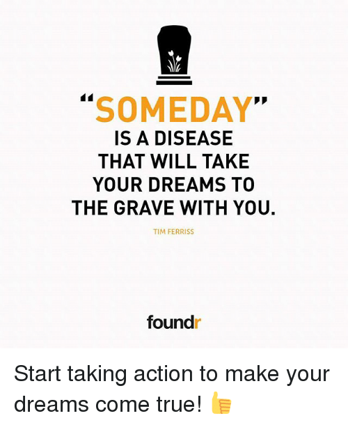 "Memes, True, and Dreams: SOMEDAY""  IS A DISEASE  THAT WILL TAKE  YOUR DREAMS TO  THE GRAVE WITH YOU.  TIM FERRIS  foundr Start taking action to make your dreams come true! 👍"