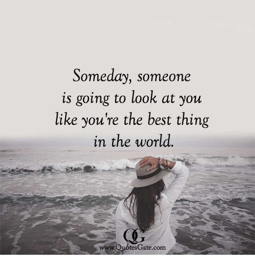 someday someone is going to look at you like you re the best thing