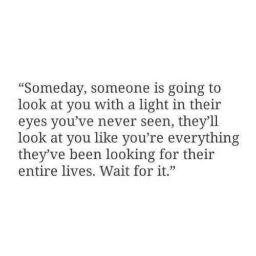 """Never, Been, and Looking: """"Someday, someone is going to  look at you with a light in their  eyes you've never seen, they'll  look at you like you're everything  they've been looking for their  entire lives. Wait for it."""""""