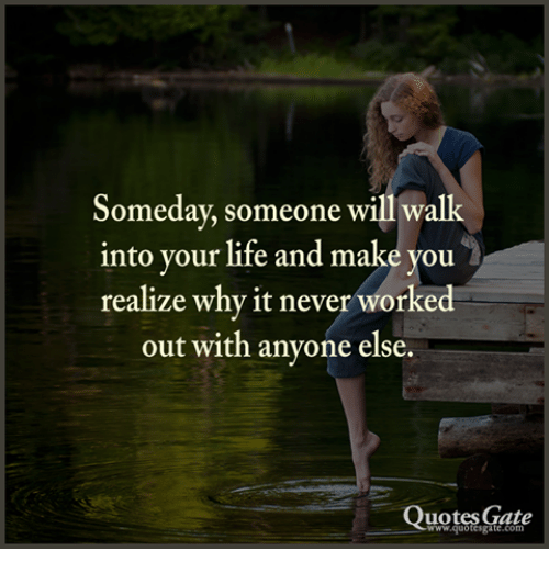 Someday Someone Will Walk Into Your Life and Make You ...