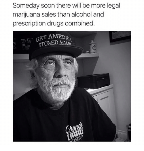 Drugs, Memes, and Soon...: Someday soon there will be more legal  marijuana sales than alcohol and  prescription drugs combined  GET AMERI  STONED AGAn  Chan