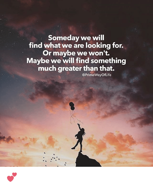 Someday We Will Find What We Are