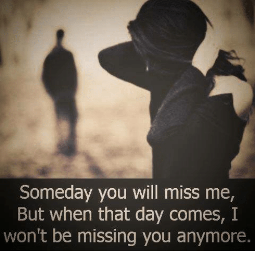 Someday You Will Miss Me But When That Day Comes I Wont Be Missing