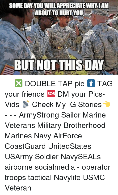 Friends, Memes, and Marines: SOMEDAY YOU WILLAPPRECIATEWHY IAM  ABOUT TO HURT YOU  BUT NOT THIS DAY - - ❎ DOUBLE TAP pic 🚹 TAG your friends 🆘 DM your Pics-Vids 📡 Check My IG Stories👈 - - - ArmyStrong Sailor Marine Veterans Military Brotherhood Marines Navy AirForce CoastGuard UnitedStates USArmy Soldier NavySEALs airborne socialmedia - operator troops tactical Navylife USMC Veteran