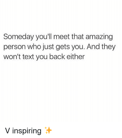Text, Girl Memes, and Amazing: Someday you'll meet that amazing  person who just gets you. And they  won't text you back either V inspiring ✨