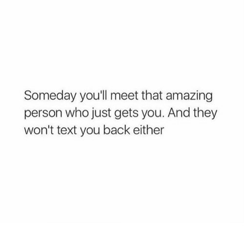 Dank, Text, and Amazing: Someday you'll meet that amazing  person who just gets you. And they  won't text you back either