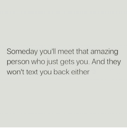 Text, Amazing, and Back: Someday youll meet that amazing  person who just gets you. And they  won't text you back either
