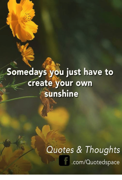Somedays You Just Have To Create Your Own Sunshine Quotes Thoughts