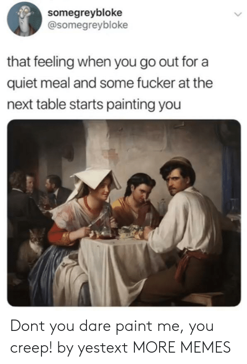 Dank, Memes, and Target: somegreybloke  @somegreybloke  that feeling when you go out for a  quiet meal and some fucker at the  next table starts painting you Dont you dare paint me, you creep! by yestext MORE MEMES