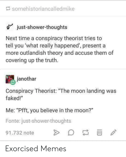 "Memes, Shower, and Shower Thoughts: somehistoriancalledmike  just-shower-thoughts  Next time a conspiracy theorist tries to  tell you 'what really happened', present a  more outlandish theory and accuse them of  covering up the truth.  janothar  Conspiracy Theorist: ""The moon landing was  faked!""  Me: ""Pfft, you believe in the moon?""  Fonte: just-shower-thoughts  91.732 note >D口画ノ Exorcised Memes"
