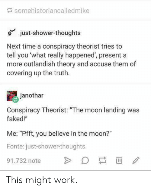"Shower, Shower Thoughts, and Work: somehistoriancalledmike  ojust-shower-thoughts  Next time a conspiracy theorist tries to  tell you 'what really happened', present a  more outlandish theory and accuse them of  covering up the truth.  janothar  Conspiracy Theorist: ""The moon landing was  faked!""  Me: ""Pfft, you believe in the moon?""  Fonte: just-shower-thoughts  91.732 note This might work."