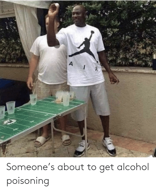Alcohol, Alcohol Poisoning, and Get: Someone's about to get alcohol poisoning