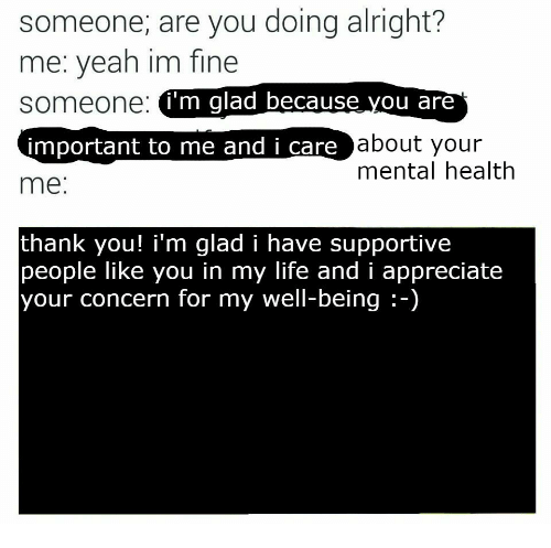 Life, Yeah, and Thank You: someone, are you doing alright?  me: yeah im fine  someone:  i'm glad because you are  about your  mental health  important to me and i care  me:  thank you! i'm qlad i have supportive  people like you in my life and i appreciate  your concern for my well-being:-)