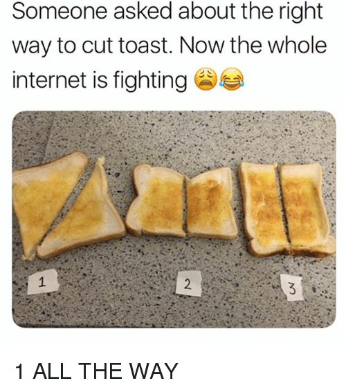 Internet, Tumblr, and Toast: Someone asked about the right  way to cut toast. Now the whole  internet is fighting 1 ALL THE WAY