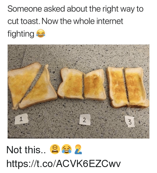 Internet, Toast, and Fighting: Someone asked about the right way to  cut toast. Now the whole internet  fighting Not this.. 😩😂🤦‍♂️ https://t.co/ACVK6EZCwv
