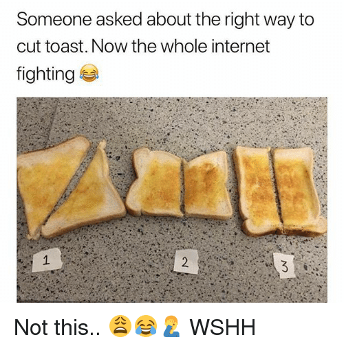 Internet, Memes, and Wshh: Someone asked about the right way to  cut toast. Now the whole internet  fighting Not this.. 😩😂🤦‍♂️ WSHH